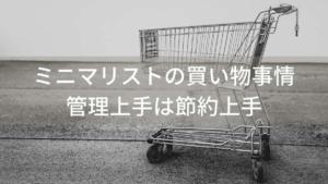 ミニマリストの買い物事情【管理上手は節約上手】