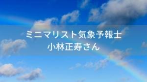 ミニマリスト気象予報士「小林正寿」が面白い!ド天然エピソードも多数か