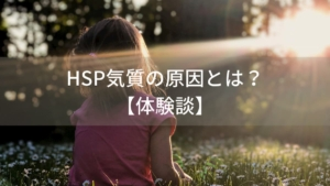 HSP気質の原因とは?親や幼少期の過ごし方との関連も【体験談】